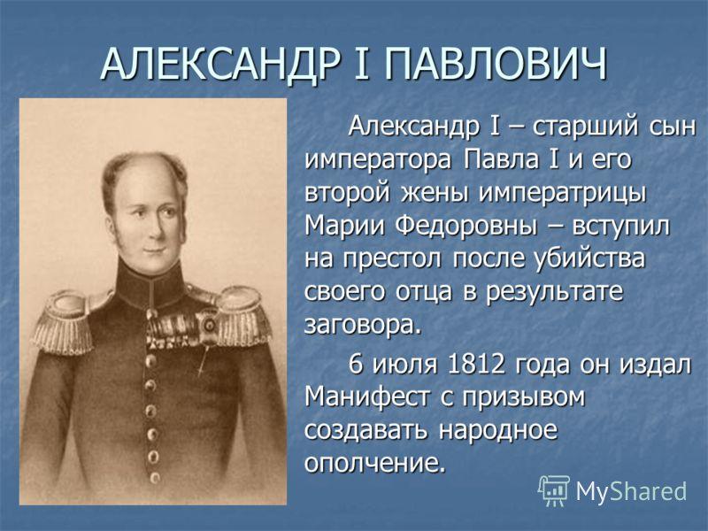 АЛЕКСАНДР I ПАВЛОВИЧ Александр I – старший сын императора Павла I и его второй жены императрицы Марии Федоровны – вступил на престол после убийства своего отца в результате заговора. 6 июля 1812 года он издал Манифест с призывом создавать народное оп