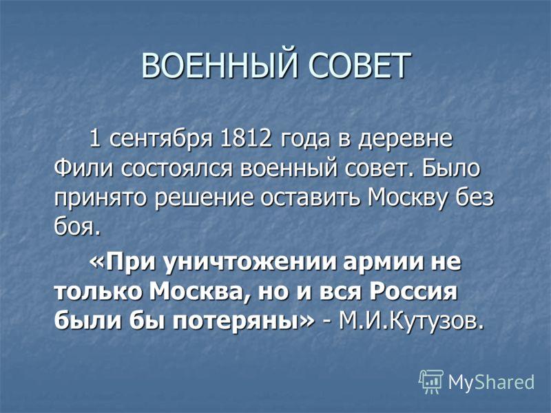ВОЕННЫЙ СОВЕТ 1 сентября 1812 года в деревне Фили состоялся военный совет. Было принято решение оставить Москву без боя. «При уничтожении армии не только Москва, но и вся Россия были бы потеряны» - М.И.Кутузов.
