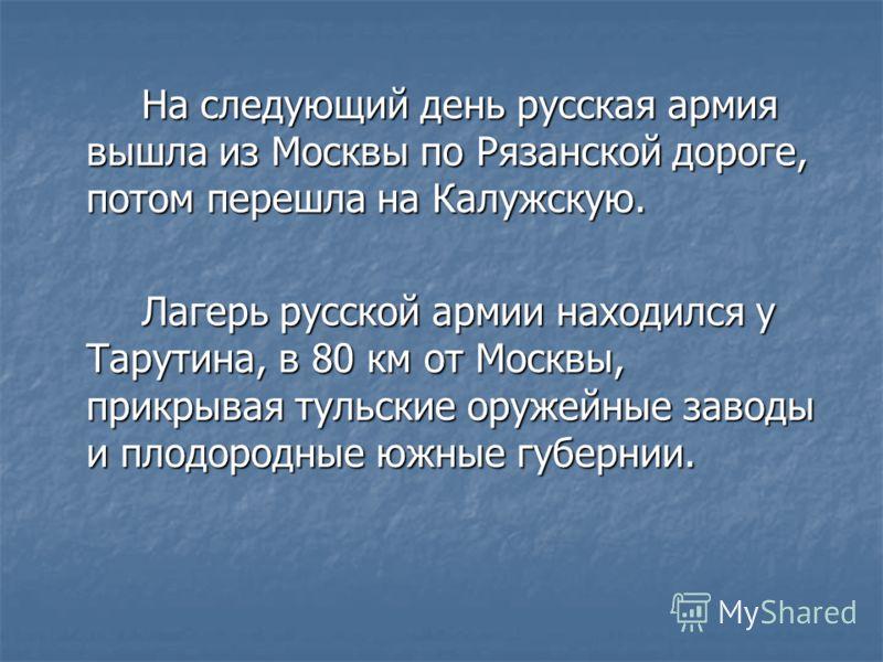 На следующий день русская армия вышла из Москвы по Рязанской дороге, потом перешла на Калужскую. Лагерь русской армии находился у Тарутина, в 80 км от Москвы, прикрывая тульские оружейные заводы и плодородные южные губернии.