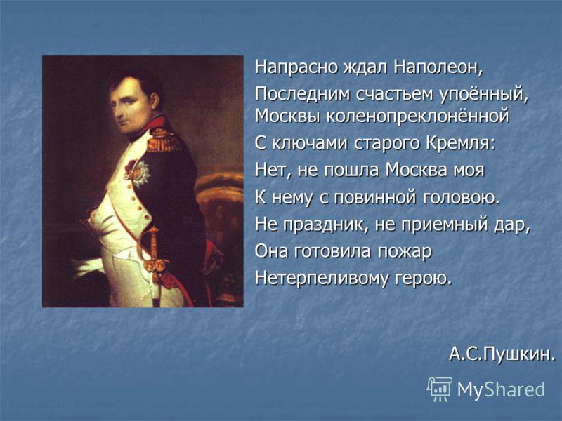 Напрасно ждал Наполеон, Последним счастьем упоённый, Москвы коленопреклонённой С ключами старого Кремля: Нет, не пошла Москва моя К нему с повинной головою. Не праздник, не приемный дар, Она готовила пожар Нетерпеливому герою. А.С.Пушкин.