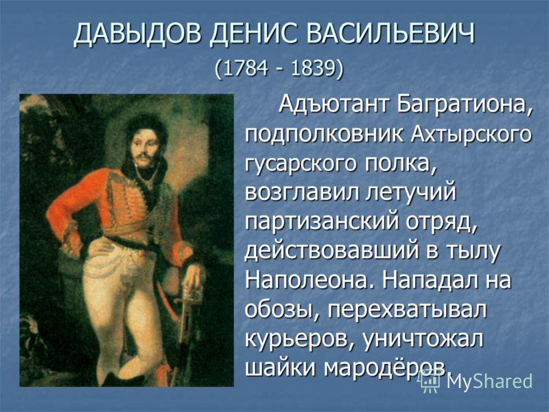 ДАВЫДОВ ДЕНИС ВАСИЛЬЕВИЧ (1784 - 1839) Адъютант Багратиона, подполковник Ахтырского гусарского полка, возглавил летучий партизанский отряд, действовавший в тылу Наполеона. Нападал на обозы, перехватывал курьеров, уничтожал шайки мародёров.