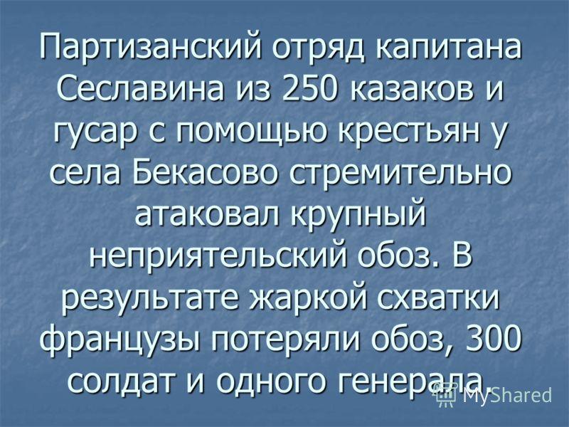 Партизанский отряд капитана Сеславина из 250 казаков и гусар с помощью крестьян у села Бекасово стремительно атаковал крупный неприятельский обоз. В результате жаркой схватки французы потеряли обоз, 300 солдат и одного генерала.