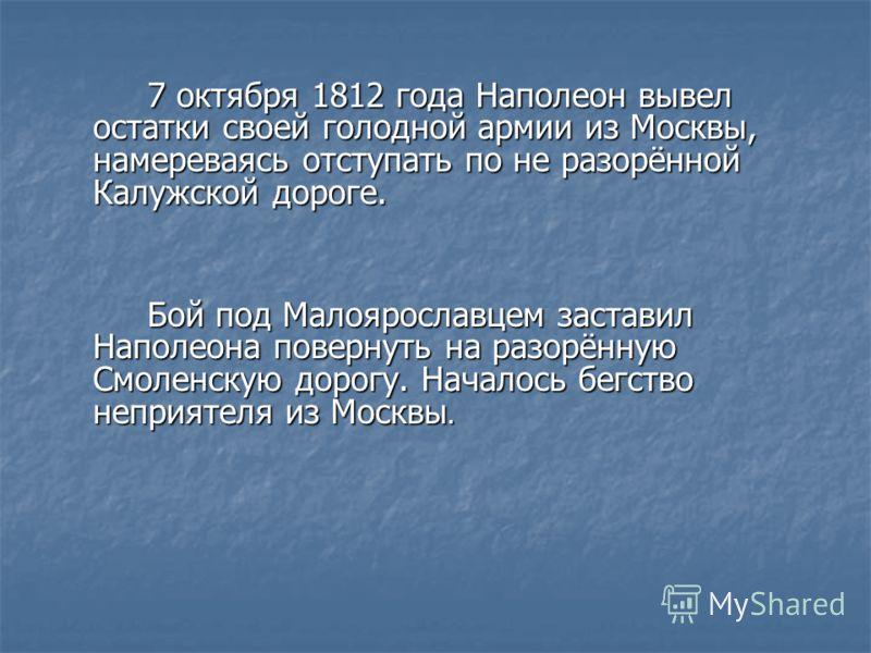 7 октября 1812 года Наполеон вывел остатки своей голодной армии из Москвы, намереваясь отступать по не разорённой Калужской дороге. Бой под Малоярославцем заставил Наполеона повернуть на разорённую Смоленскую дорогу. Началось бегство неприятеля из Мо