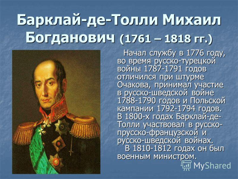 Барклай-де-Толли Михаил Богданович (1761 – 1818 гг.) Начал службу в 1776 году, во время русско-турецкой войны 1787-1791 годов отличился при штурме Очакова, принимал участие в русско-шведской войне 1788-1790 годов и Польской кампании 1792-1794 годов.