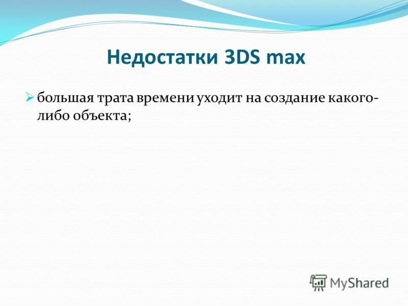 Недостатки 3DS max большая трата времени уходит на создание какого- либо объекта;
