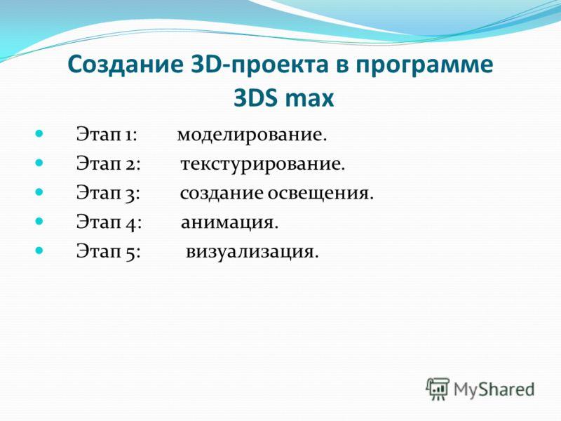 Создание 3D-проекта в программе 3DS max Этап 1: моделирование. Этап 2: текстурирование. Этап 3: создание освещения. Этап 4: анимация. Этап 5: визуализация.