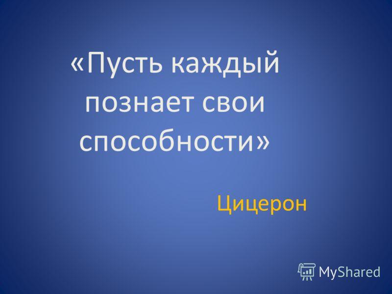«Пусть каждый познает свои способности» Цицерон