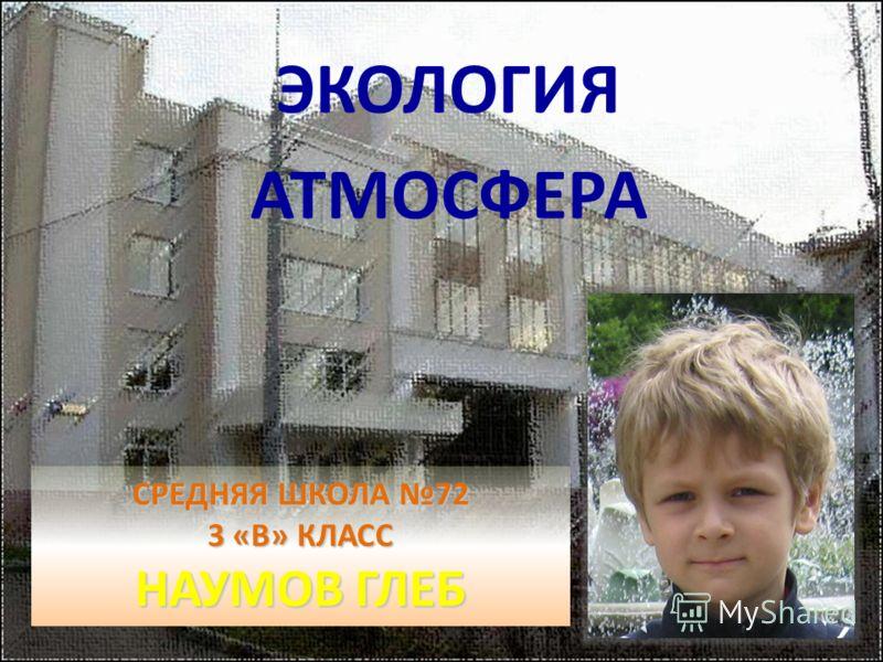 СРЕДНЯЯ ШКОЛА 72 3 «В» КЛАСС НАУМОВ ГЛЕБ ЭКОЛОГИЯ АТМОСФЕРА
