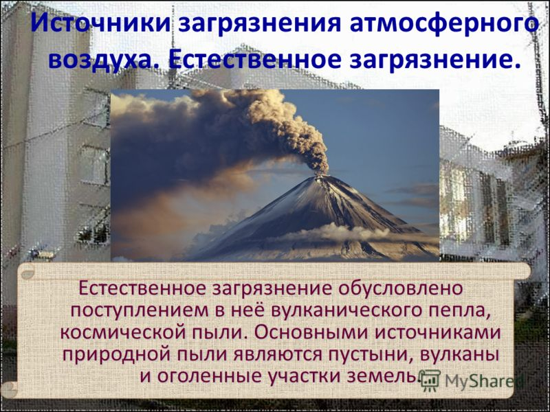 Естественное загрязнение обусловлено поступлением в неё вулканического пепла, космической пыли. Основными источниками природной пыли являются пустыни, вулканы и оголенные участки земель. Источники загрязнения атмосферного воздуха. Естественное загряз