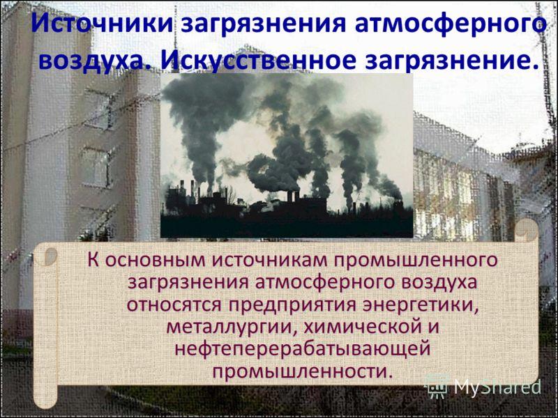 К основным источникам промышленного загрязнения атмосферного воздуха относятся предприятия энергетики, металлургии, химической и нефтеперерабатывающей промышленности. Источники загрязнения атмосферного воздуха. Искусственное загрязнение.