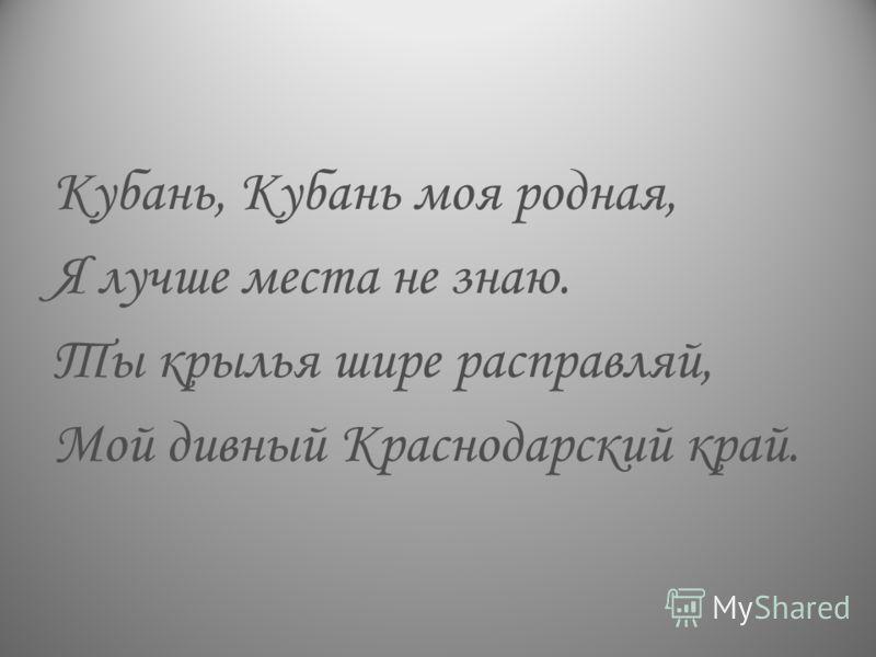 Кубань, Кубань моя родная, Я лучше места не знаю. Ты крылья шире расправляй, Мой дивный Краснодарский край.