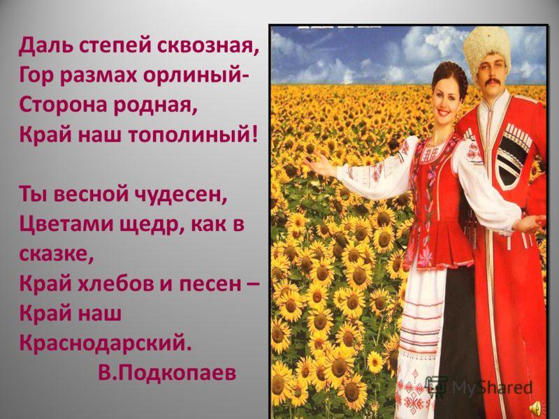 Даль степей сквозная, Гор размах орлиный- Сторона родная, Край наш тополиный! Ты весной чудесен, Цветами щедр, как в сказке, Край хлебов и песен – Край наш Краснодарский. В.Подкопаев