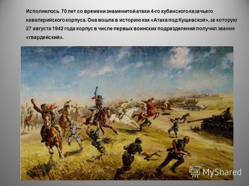 Исполнилось 70 лет со времени знаменитой атаки 4-го кубанского казачьего кавалерийского корпуса. Она вошла в историю как «Атака под Кущевской», за которую 27 августа 1942 года корпус в числе первых воинских подразделений получил звание «гвардейский».