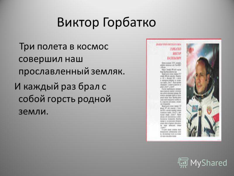 Виктор Горбатко Три полета в космос совершил наш прославленный земляк. И каждый раз брал с собой горсть родной земли.
