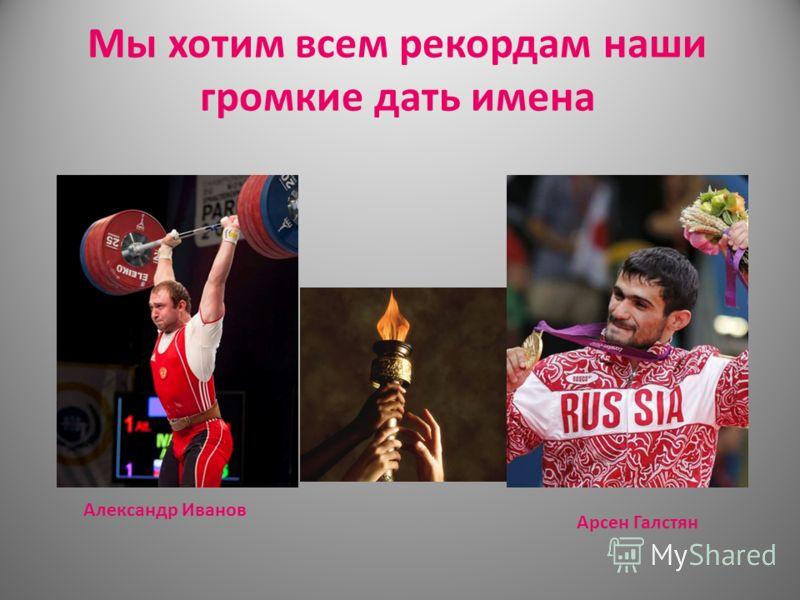 Мы хотим всем рекордам наши громкие дать имена Александр Иванов Арсен Галстян