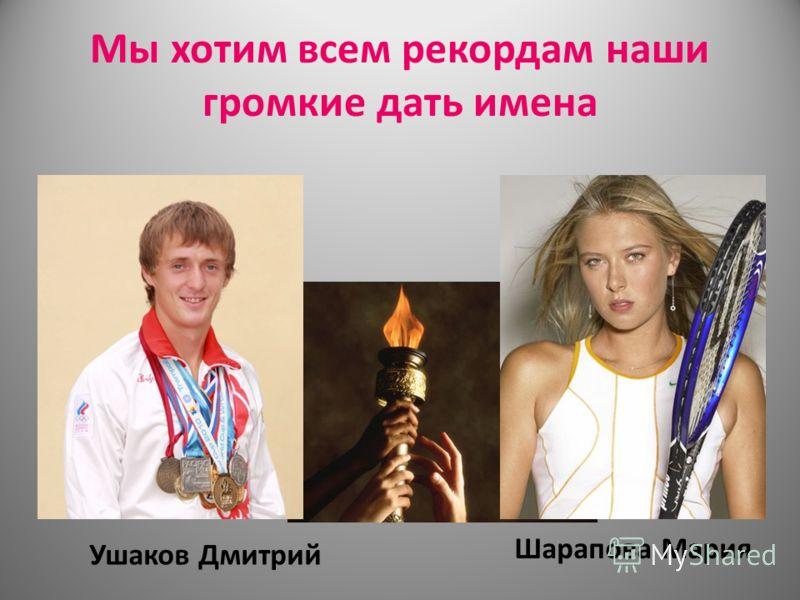 Мы хотим всем рекордам наши громкие дать имена Ушаков Дмитрий Шарапова Мария