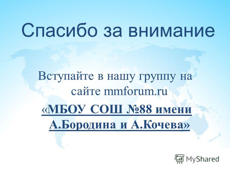 Спасибо за внимание Вступайте в нашу группу на сайте mmforum.ru «МБОУ СОШ 88 имени А.Бородина и А.Кочева»