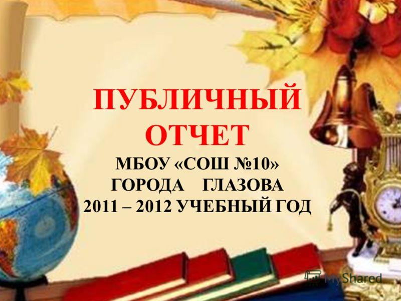 ПУБЛИЧНЫЙ ОТЧЕТ МБОУ «СОШ 10» ГОРОДА ГЛАЗОВА 2011 – 2012 УЧЕБНЫЙ ГОД