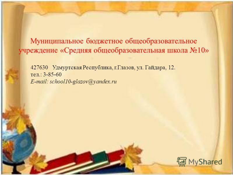 Муниципальное бюджетное общеобразовательное учреждение «Средняя общеобразовательная школа 10» 427630 Удмуртская Республика, г.Глазов, ул. Гайдара, 12. тел.: 3-85-60 E-mail: school10-glazov@yandex.ru
