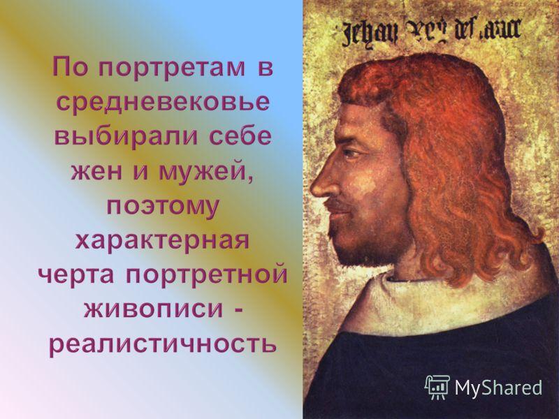 По портретам в средневековье выбирали себе жен и мужей, поэтому характерная черта портретной живописи - реалистичность