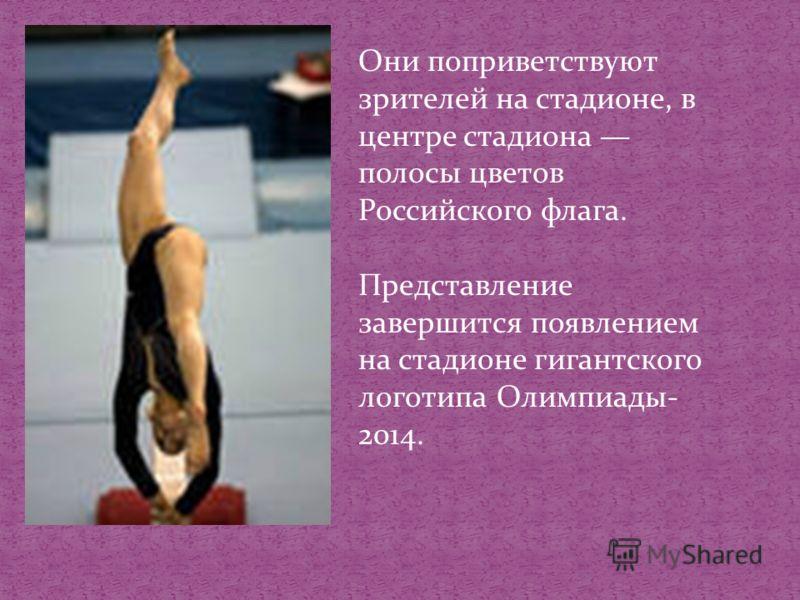 Они поприветствуют зрителей на стадионе, в центре стадиона полосы цветов Российского флага. Представление завершится появлением на стадионе гигантского логотипа Олимпиады- 2014.