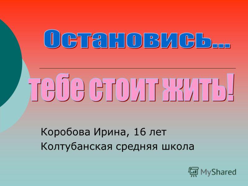 Коробова Ирина, 16 лет Колтубанская средняя школа