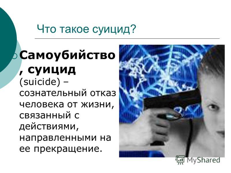 Что такое суицид? Самоубийство, суицид (suicide) – сознательный отказ человека от жизни, связанный с действиями, направленными на ее прекращение.