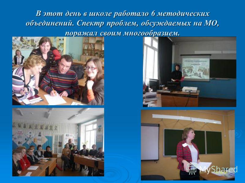В этот день в школе работало 6 методических объединений. Спектр проблем, обсуждаемых на МО, поражал своим многообразием.