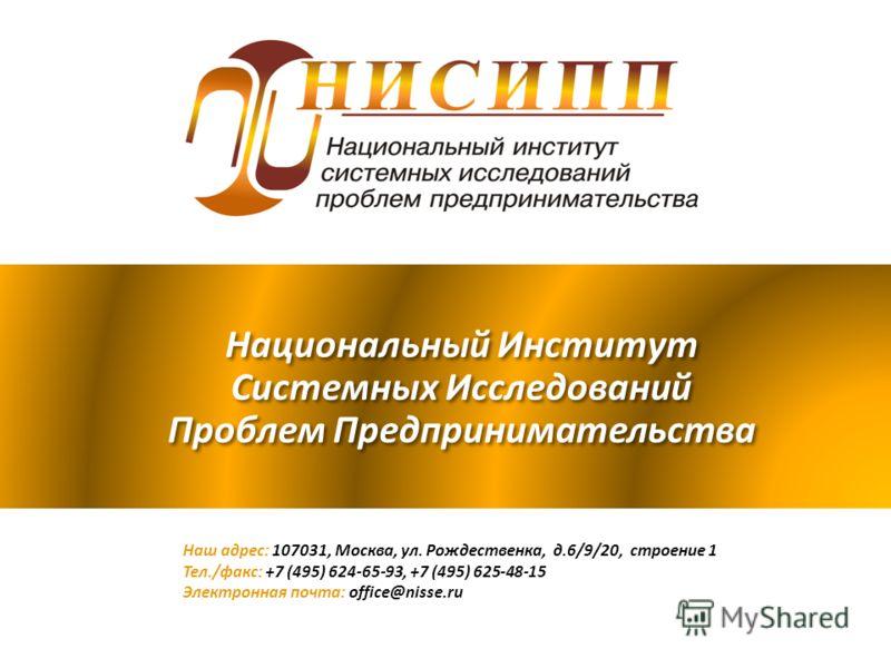 Национальный Институт Системных Исследований Проблем Предпринимательства Наш адрес: 107031, Москва, ул. Рождественка, д.6/9/20, строение 1 Тел./факс: +7 (495) 624-65-93, +7 (495) 625-48-15 Электронная почта: office@nisse.ru
