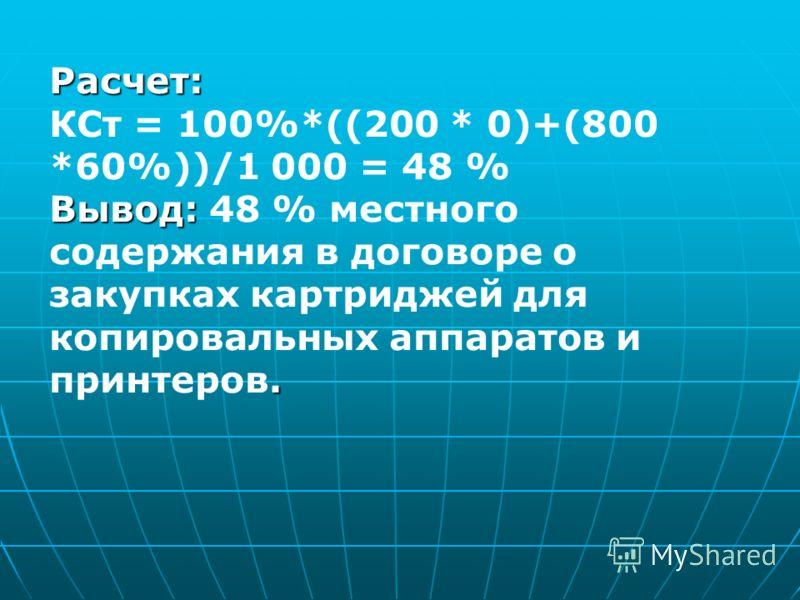 Расчет: КСт = 100%*((200 * 0)+(800 *60%))/1 000 = 48 % Вывод:. Вывод: 48 % местного содержания в договоре о закупках картриджей для копировальных аппаратов и принтеров.