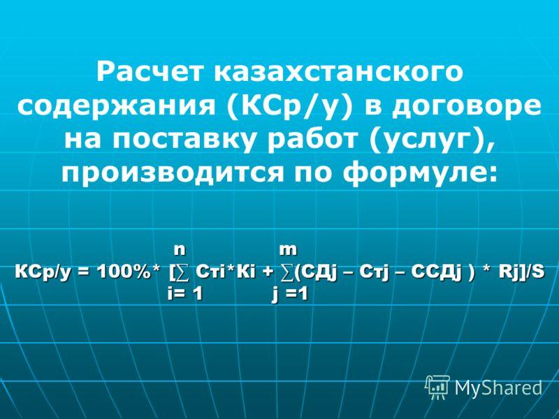 Расчет казахстанского содержания (КСр/у) в договоре на поставку работ (услуг), производится по формуле: n m n m КСр/у = 100%* [ Стi*Кi + (CДj – Стj – CCДj ) * Rj]/S i= 1 j =1 i= 1 j =1