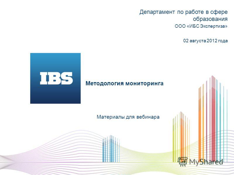 Методология мониторинга Материалы для вебинара Департамент по работе в сфере образования ООО «ИБС Экспертиза» 02 августа 2012 года