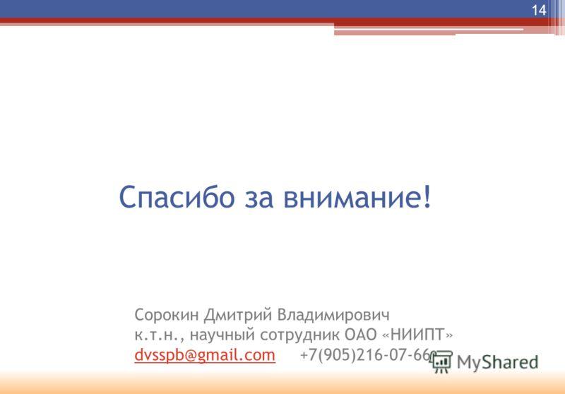 Спасибо за внимание! 14 Сорокин Дмитрий Владимирович к.т.н., научный сотрудник ОАО «НИИПТ» dvsspb@gmail.comdvsspb@gmail.com +7(905)216-07-66