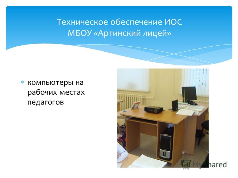 Техническое обеспечение ИОС МБОУ «Артинский лицей» компьютеры на рабочих местах педагогов