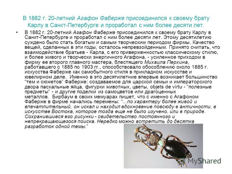 В 1882 г. 20-летний Агафон Фаберже присоединился к своему брату Карлу в Санкт-Петербурге и проработал с ним более десяти лет. В 1882 г. 20-летний Агафон Фаберже присоединился к своему брату Карлу в Санкт-Петербурге и проработал с ним более десяти лет