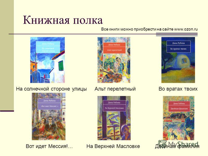 Книжная полка На солнечной стороне улицыАльт перелетныйВо вратах твоих Вот идет Мессия!…На Верхней МасловкеДвойная фамилия Все книги можно приобрести на сайте www.ozon.ru
