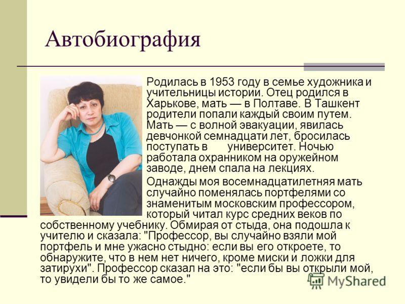Автобиография Родилась в 1953 году в семье художника и учительницы истории. Отец родился в Харькове, мать в Полтаве. В Ташкент родители попали каждый своим путем. Мать с волной эвакуации, явилась девчонкой семнадцати лет, бросилась поступать в универ