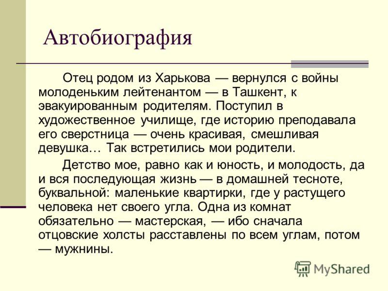 Отец родом из Харькова вернулся с войны молоденьким лейтенантом в Ташкент, к эвакуированным родителям. Поступил в художественное училище, где историю преподавала его сверстница очень красивая, смешливая девушка… Так встретились мои родители. Детство