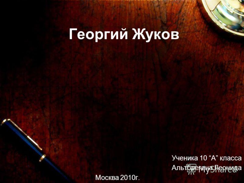 Георгий Жуков Ученика 10 А класса Альтбрегена Леонида Москва 2010г.