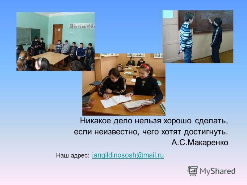 Никакое дело нельзя хорошо сделать, если неизвестно, чего хотят достигнуть. А.С.Макаренко Наш адрес: jangildinososh@mail.ru jangildinososh@mail.ru