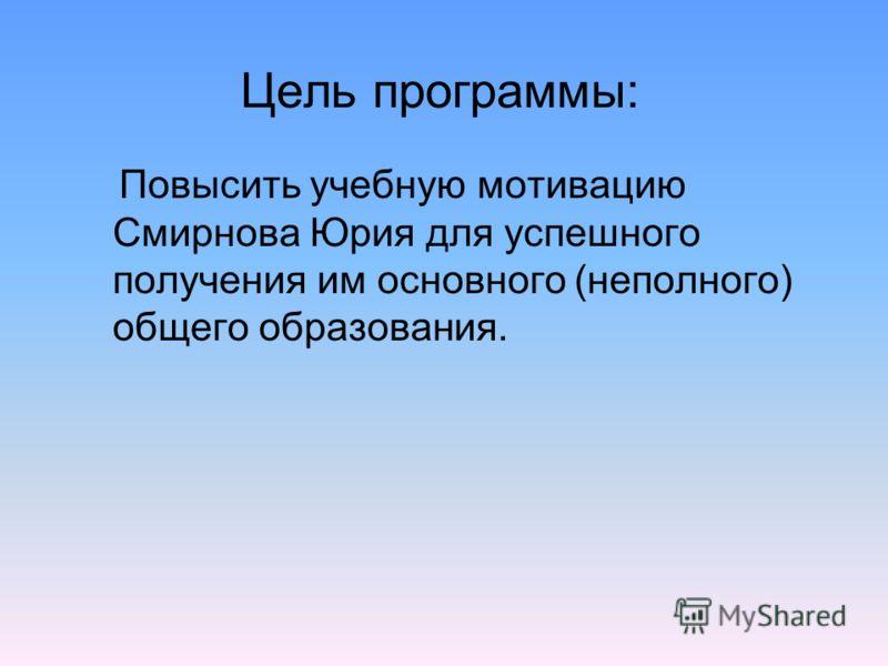 Цель программы: Повысить учебную мотивацию Смирнова Юрия для успешного получения им основного (неполного) общего образования.