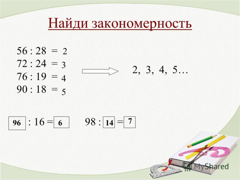 Найди закономерность 2 3 4 5 : 16 = 98 : = 2, 3, 4, 5… 56 : 28 = 72 : 24 = 76 : 19 = 90 : 18 = 96614 7