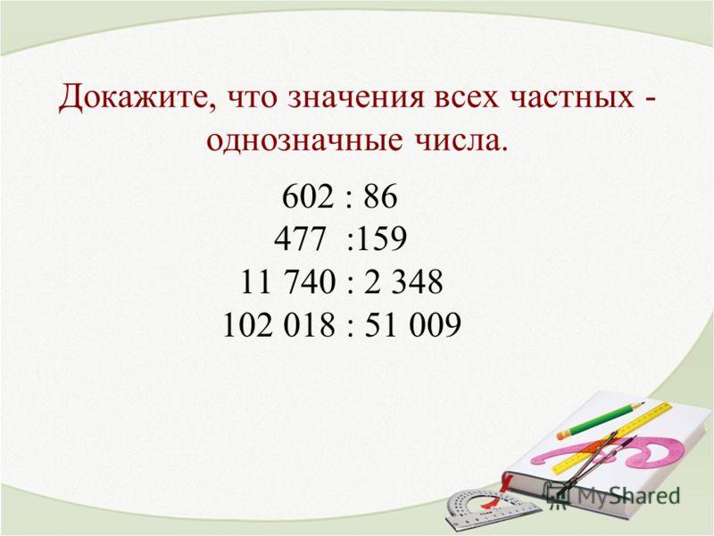 Докажите, что значения всех частных - однозначные числа. 602 : 86 477 :159 11 740 : 2 348 102 018 : 51 009