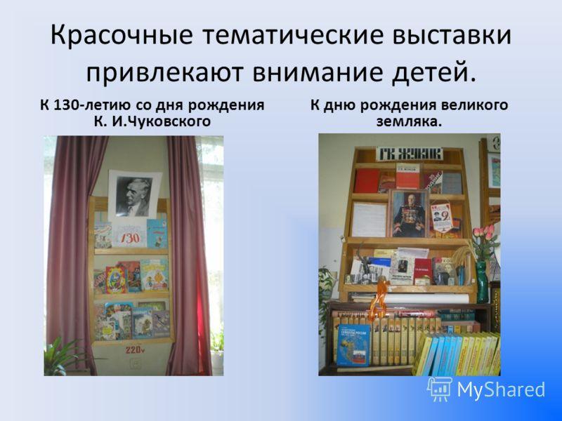 Красочные тематические выставки привлекают внимание детей. К 130-летию со дня рождения К. И.Чуковского К дню рождения великого земляка.