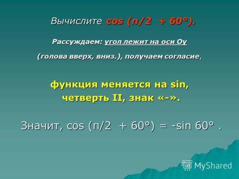 Вычислите cos (π/2 + 60°). Вычислите cos (π/2 + 60°). Рассуждаем: угол лежит на оси Оy (голова вверх, вниз.), получаем согласие, функция меняется на sin, четверть II, знак «-». четверть II, знак «-». Значит, cos (π/2 + 60°) = -sin 60°. Значит, cos (π