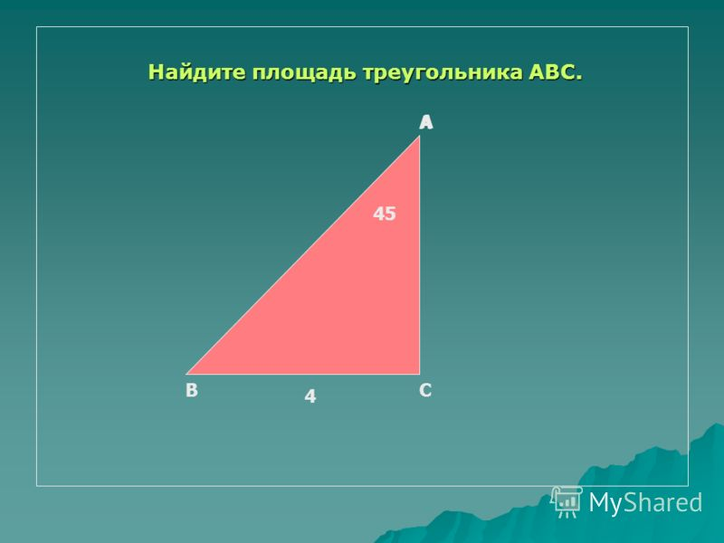 Найдите площадь треугольника АВС. Найдите площадь треугольника АВС. А 45 А ВС 4