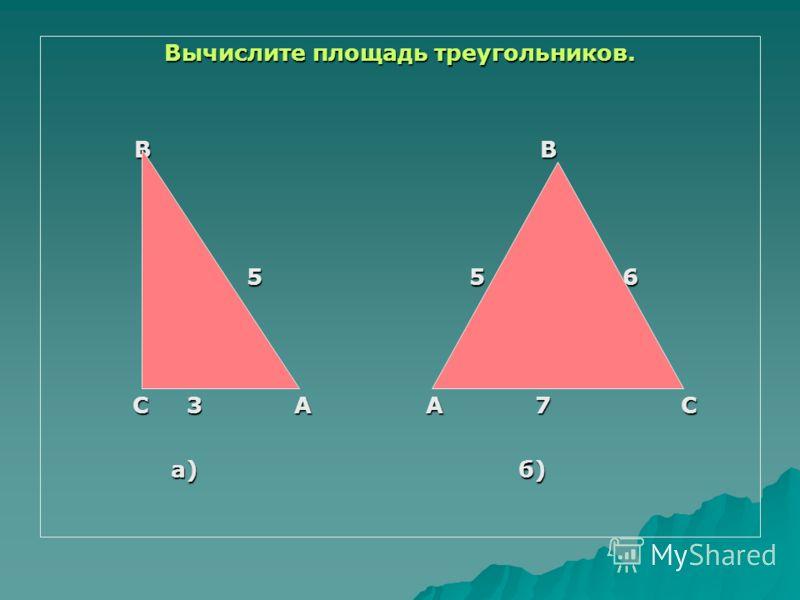 Вычислите площадь треугольников. B B B B 5 5 6 5 5 6 C 3 A A 7 C C 3 A A 7 C а) б) а) б)