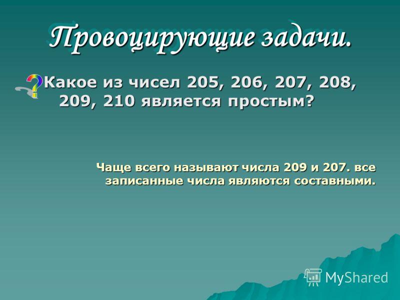 Провоцирующие задачи. Какое из чисел 205, 206, 207, 208, 209, 210 является простым? Чаще всего называют числа 209 и 207. все записанные числа являются составными.
