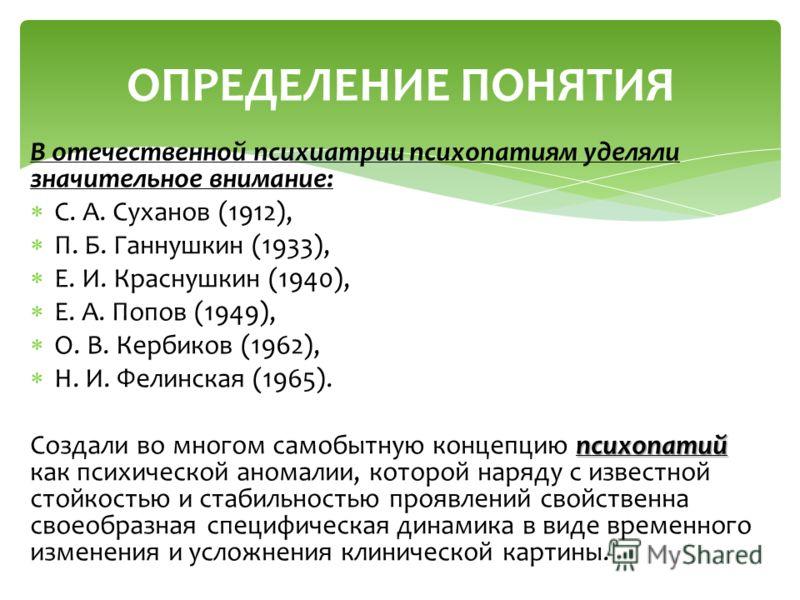 В отечественной психиатрии психопатиям уделяли значительное внимание: С. А. Суханов (1912), П. Б. Ганнушкин (1933), Е. И. Краснушкин (1940), Е. А. Попов (1949), О. В. Кербиков (1962), Н. И. Фелинская (1965). психопатий Создали во многом самобытную ко