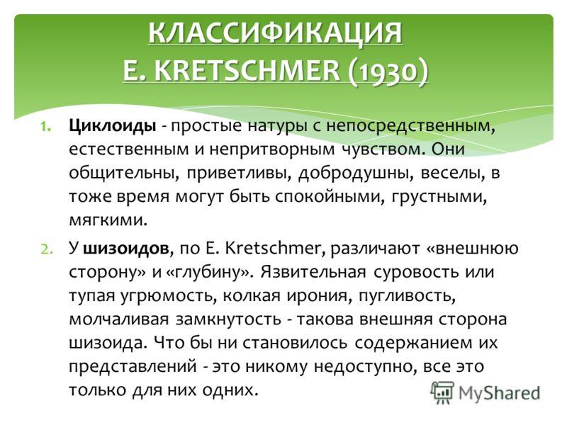 1.Циклоиды - простые натуры с непосредственным, естественным и непритворным чувством. Они общительны, приветливы, добродушны, веселы, в тоже время могут быть спокойными, грустными, мягкими. 2.У шизоидов, по E. Kretschmer, различают «внешнюю сторону»